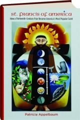 ST. FRANCIS OF AMERICA: How a Thirteenth-Century Friar Became America's Most Popular Saint