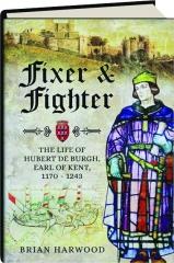FIXER & FIGHTER: The Life of Hubert de Burgh, Earl of Kent, 1170-1243