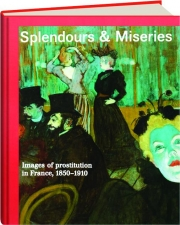 SPLENDOURS & MISERIES: Images of Prostitution in France, 1850-1910