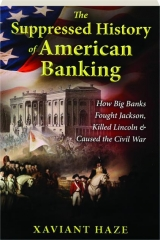 THE SUPPRESSED HISTORY OF AMERICAN BANKING: How Big Banks Fought Jackson, Killed Lincoln & Caused the Civil War