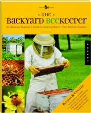 THE BACKYARD BEEKEEPER, REVISED: An Absolute Beginner's Guide to Keeping Bees in Your Yard and Garden