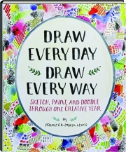 DRAW EVERY DAY, DRAW EVERY WAY: Sketch, Paint, and Doodle Through One Creative Year