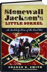 STONEWALL JACKSON'S LITTLE SORREL: An Unlikely Hero of the Civil War