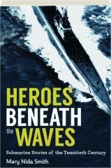 HEROES BENEATH THE WAVES: Submarine Stories of the Twentieth Century
