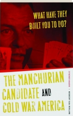 WHAT HAVE THEY BUILT YOU TO DO? The Manchurian Candidate and Cold War America