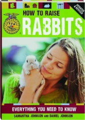 HOW TO RAISE RABBITS, REVISED: Everything You Need to Know