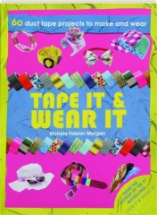 TAPE IT & WEAR IT: 60 Duct Tape Projects to Make and Wear