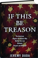 IF THIS BE TREASON: The American Rogues and Rebels Who Walked the Line Between Dissent and Betrayal