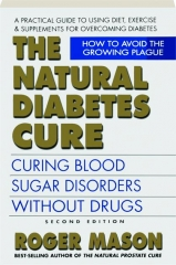 THE NATURAL DIABETES CURE, SECOND EDITION: Curing Blood Sugar Disorders Without Drugs