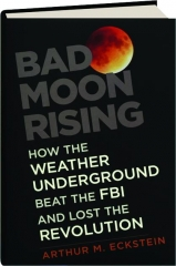 BAD MOON RISING: How the Weather Underground Beat the FBI and Lost the Revolution