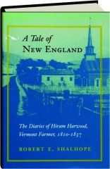 A TALE OF NEW ENGLAND: The Diaries of Hiram Harwood, Vermont Farmer, 1810-1837