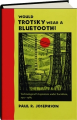 WOULD TROTSKY WEAR A BLUETOOTH? Technological Utopianism Under Socialism, 1917-1989