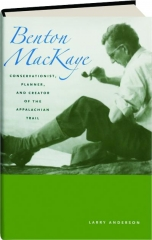 BENTON MACKAYE: Conservationist, Planner, and Creator of the Appalachian Trail