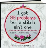 I GOT 99 PROBLEMS BUT A STITCH AIN'T ONE: Cross-Stitch with Attitude