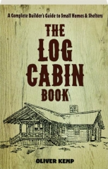 THE LOG CABIN BOOK: A Complete Builder's Guide to Small Homes & Shelters