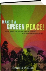 MAKE IT A GREEN PEACE! The Rise of Countercultural Environmentalism