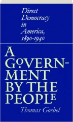 A GOVERNMENT BY THE PEOPLE: Direct Democracy in America, 1890-1940