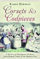 CORSETS & CODPIECES: A History of Outrageous Fashion, from Roman Times to the Modern Era