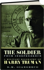 THE SOLDIER FROM INDEPENDENCE: A Military Biography of Harry Truman