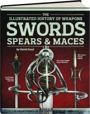 SWORDS, SPEARS & MACES: The Illustrated History of Weapons