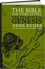 THE BIBLE FOR UNBELIEVERS: The Beginning--Genesis