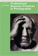 ASMP PROFESSIONAL BUSINESS PRACTICES IN PHOTOGRAPHY, SEVENTH EDITION