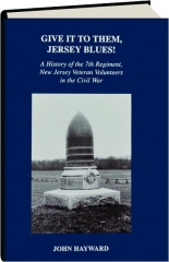 GIVE IT TO THEM, JERSEY BLUES! A History of the 7th Regiment, New Jersey Veteran Volunteers in the Civil War