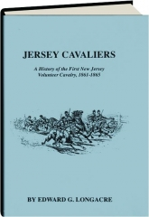 JERSEY CAVALIERS: A History of the First New Jersey Volunteer Cavalry, 1861-1865