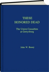 THESE HONORED DEAD: The Union Casualties at Gettysburg