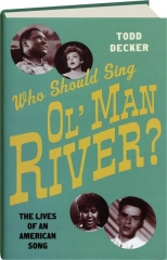 WHO SHOULD SING OL' MAN RIVER? The Lives of an American Song