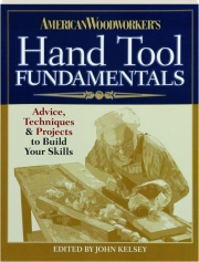 AMERICAN WOODWORKER'S HAND TOOL FUNDAMENTALS: Advice, Techniques & Projects to Build Your Skills