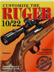 CUSTOMIZE THE RUGER 10/22: Comprehensive Do-It-Yourself Guide to Upgrading America's Favorite .22