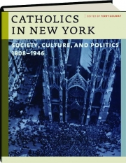 CATHOLICS IN NEW YORK: Society, Culture, and Politics 1808-1946