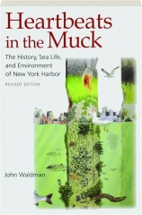 HEARTBEATS IN THE MUCK, REVISED EDITION: The History, Sea Life, and Environment of New York Harbor