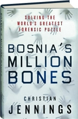BOSNIA'S MILLION BONES: Solving the World's Greatest Forensic Puzzle