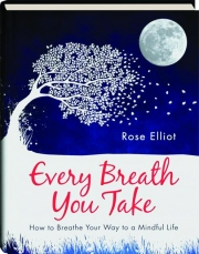 EVERY BREATH YOU TAKE: How to Breathe Your Way to a Mindful Life