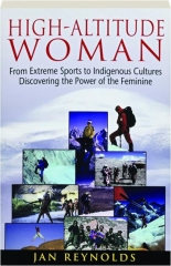 HIGH-ALTITUDE WOMAN: From Extreme Sports to Indigenous Cultures--Discovering the Power of the Feminine