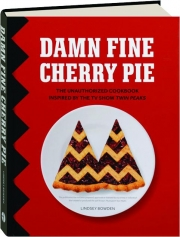 DAMN FINE CHERRY PIE: The Unauthorized Cookbook Inspired by the TV Show <I>Twin Peaks</I>