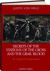 SECRETS OF THE STATIONS OF THE CROSS AND THE GRAIL BLOOD: The Mystery of Transformation