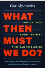 WHAT THEN MUST WE DO? Straight Talk About the Next American Revolution
