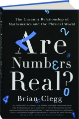 ARE NUMBERS REAL? The Uncanny Relationship of Mathematics and the Physical World