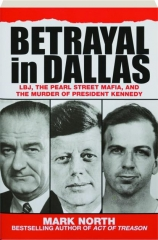 BETRAYAL IN DALLAS: LBJ, the Pearl Street Mafia, and the Murder of President Kennedy