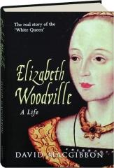 ELIZABETH WOODVILLE: A Life