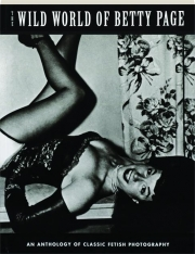 THE WILD WORLD OF BETTY PAGE: An Anthology of Classic Fetish Photography