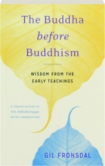 THE BUDDHA BEFORE BUDDHISM: Wisdom from the Early Teachings