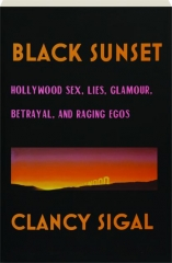 BLACK SUNSET: Hollywood Sex, Lies, Glamour, Betrayal, and Raging Egos