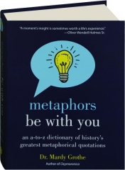 METAPHORS BE WITH YOU: An A-to-Z Dictionary of History's Greatest Metaphorical Quotations