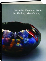 HUNGARIAN CERAMICS FROM THE ZSOLNAY MANUFACTORY, 1853-2001