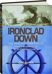 IRONCLAD DOWN: USS Merrimack-CSS Virginia from Construction to Destruction