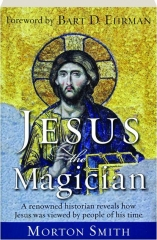 JESUS THE MAGICIAN: A Renowned Historian Reveals How Jesus Was Viewed by People of His Time